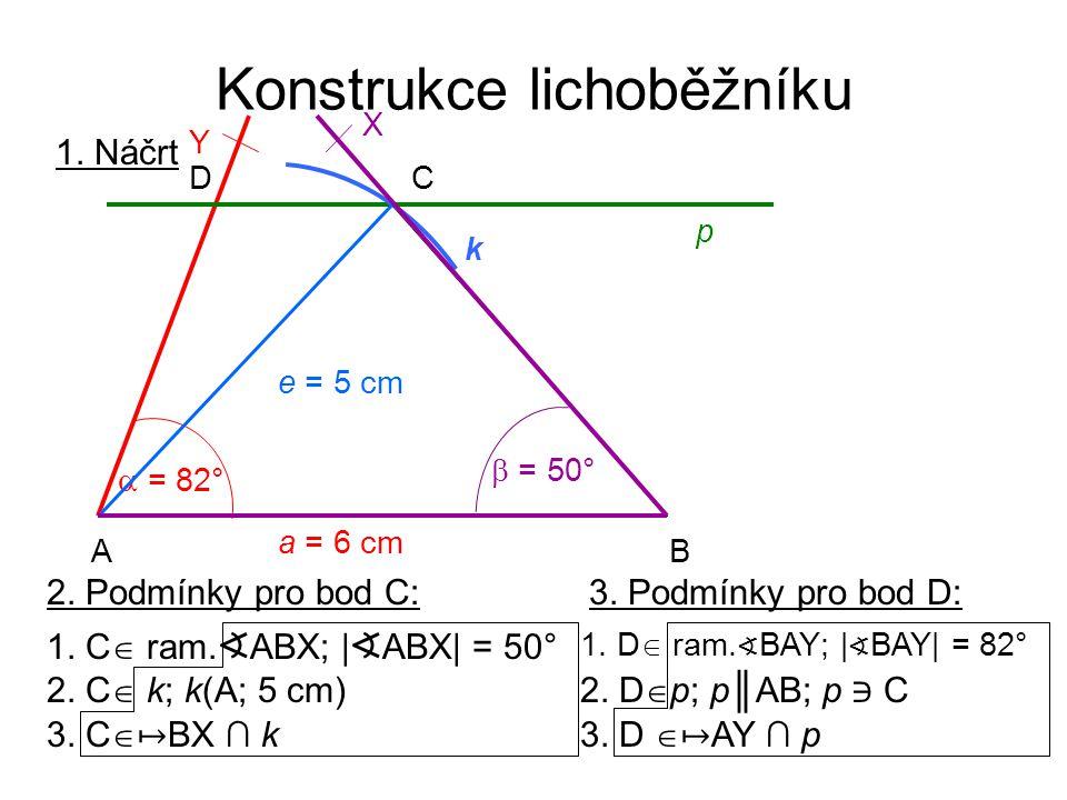 Konstrukce lichoběžníku 2. Podmínky pro bod C: 2. C  k; k(A; 5 cm) 1. C  ram. ∢ ABX; | ∢ ABX| = 50° 3. C  ↦ BX ∩ k 3. Podmínky pro bod D: 1. D  ra