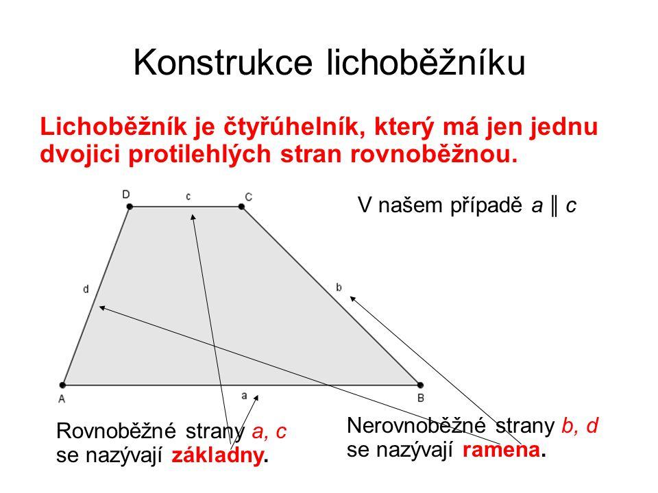 Konstrukce lichoběžníku Lichoběžník je čtyřúhelník, který má jen jednu dvojici protilehlých stran rovnoběžnou. V našem případě a ║ c Rovnoběžné strany