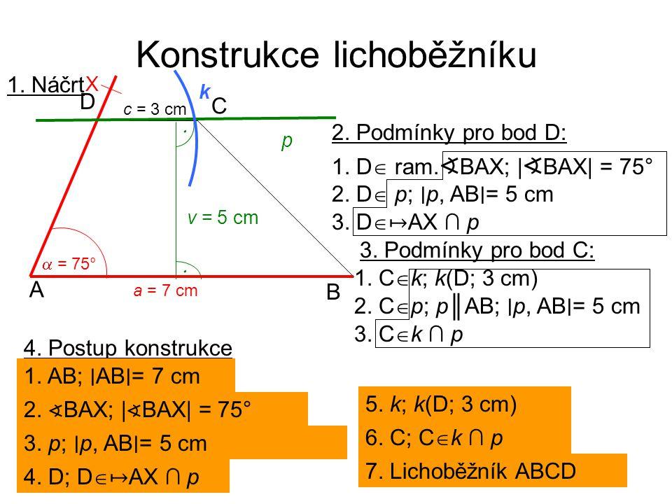 Konstrukce lichoběžníku 1. Náčrt a = 7 cm A B C D c = 3 cm  = 75° v = 5 cm   X p k 2. Podmínky pro bod D: 2. D  p; ∣ p, AB ∣ = 5 cm 1. D  ram. ∢
