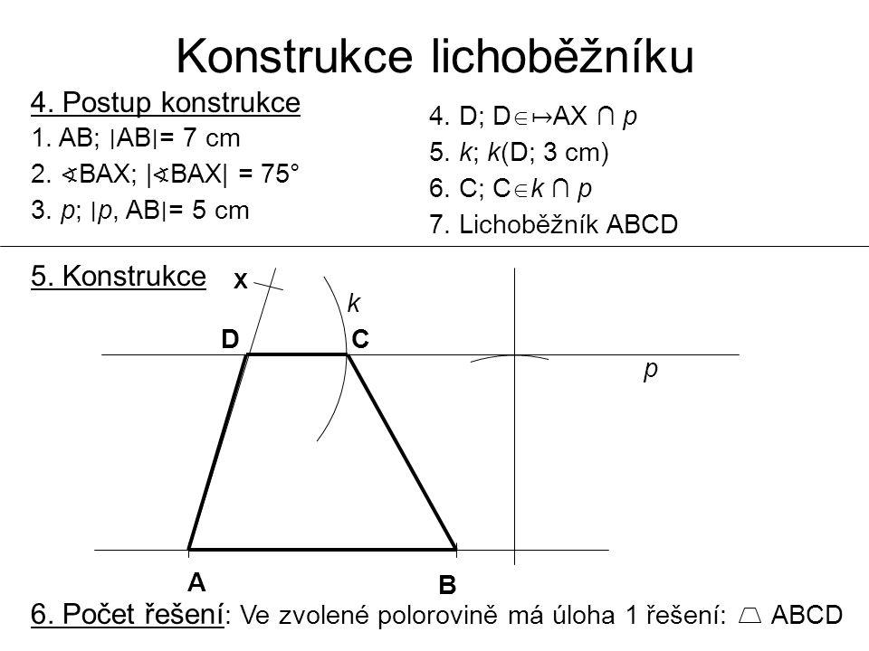Konstrukce lichoběžníku 4. Postup konstrukce 1. AB; ∣ AB ∣ = 7 cm 2. ∢ BAX; | ∢ BAX| = 75° 3. p; ∣ p, AB ∣ = 5 cm 4. D; D  ↦ AX ∩ p 5. k; k(D; 3 cm)
