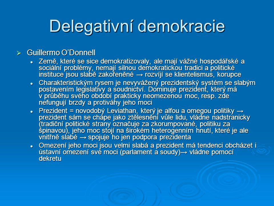 Delegativní demokracie  Guillermo O'Donnell Země, které se sice demokratizovaly, ale mají vážné hospodářské a sociální problémy, nemají silnou demokr