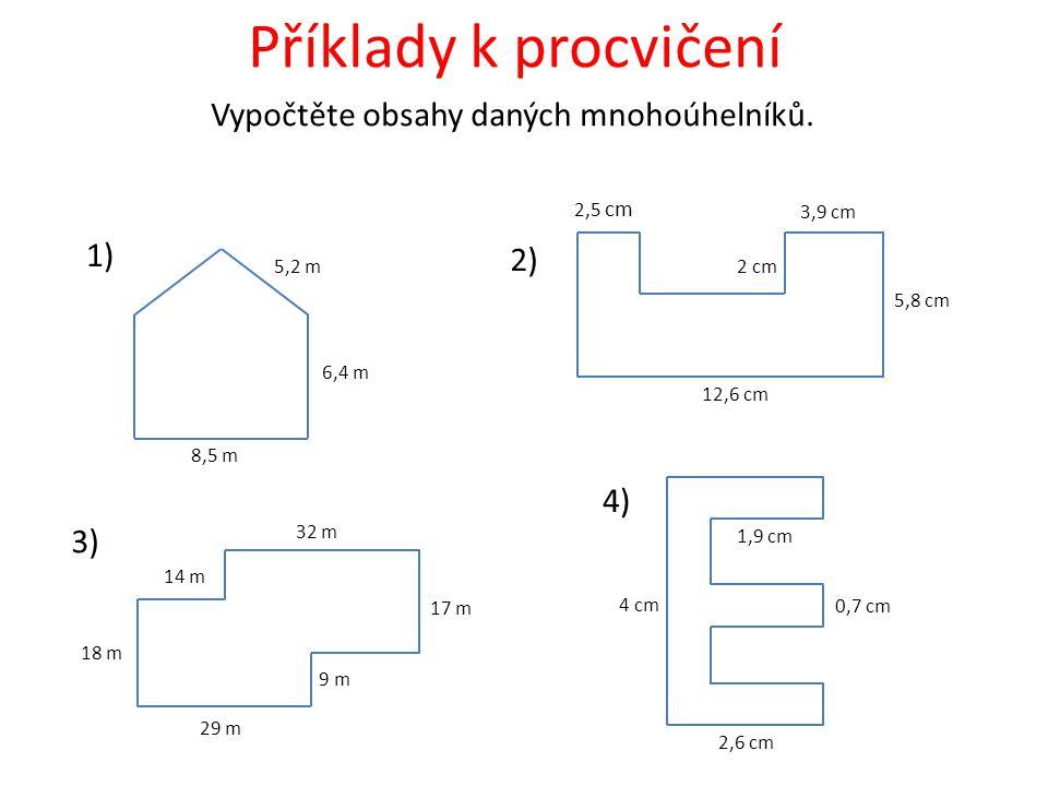 Příklady k procvičení Vypočtěte obsahy daných mnohoúhelníků. 8,5 m 6,4 m 5,2 m 12,6 cm 5,8 cm 3,9 cm 2,5 cm 2 cm 29 m 32 m 17 m 18 m 14 m 9 m 2,6 cm 4