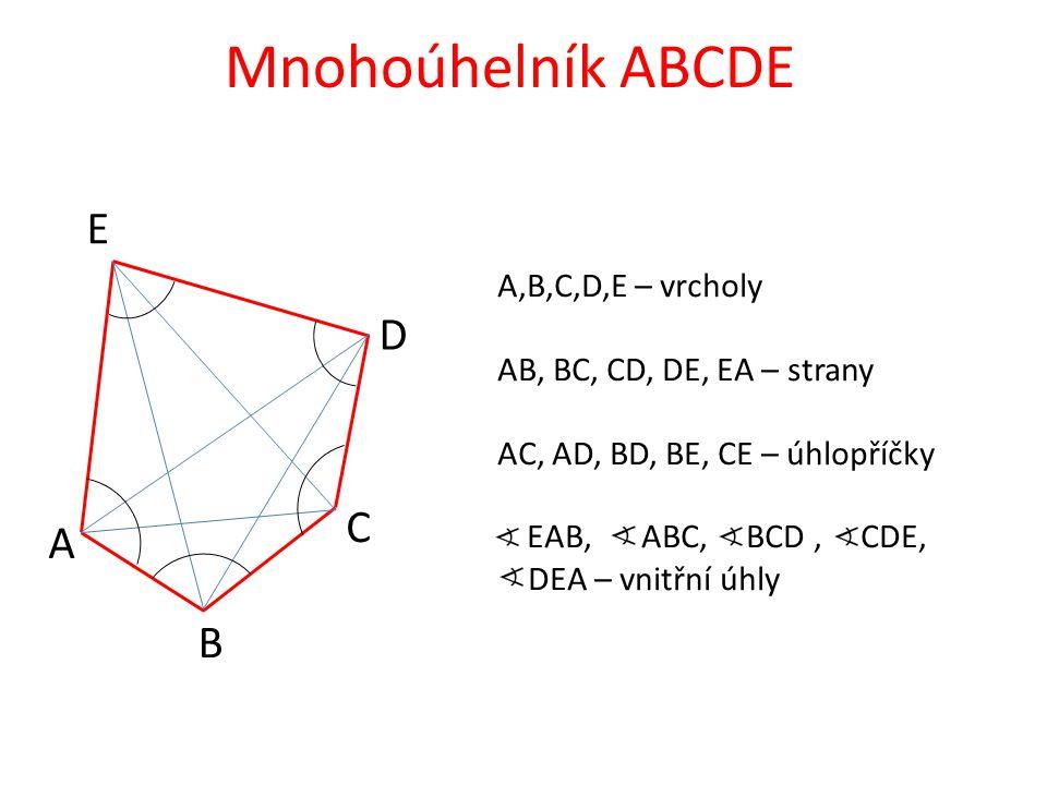 A B C D E Mnohoúhelník ABCDE A,B,C,D,E – vrcholy AB, BC, CD, DE, EA – strany AC, AD, BD, BE, CE – úhlopříčky EAB, ABC, BCD, CDE, DEA – vnitřní úhly