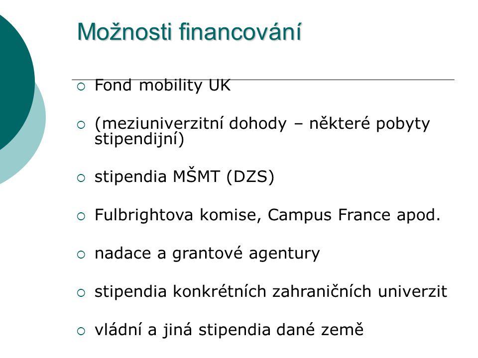 Možnosti financování  Fond mobility UK  (meziuniverzitní dohody – některé pobyty stipendijní)  stipendia MŠMT (DZS)  Fulbrightova komise, Campus F