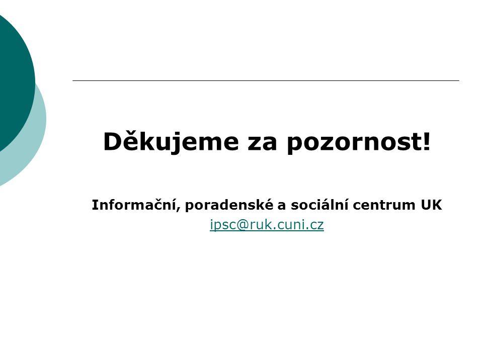 Děkujeme za pozornost! Informační, poradenské a sociální centrum UK ipsc@ruk.cuni.cz