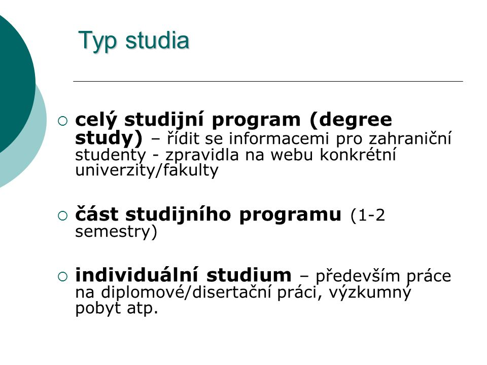 Typ studia  celý studijní program (degree study) – řídit se informacemi pro zahraniční studenty - zpravidla na webu konkrétní univerzity/fakulty  čá