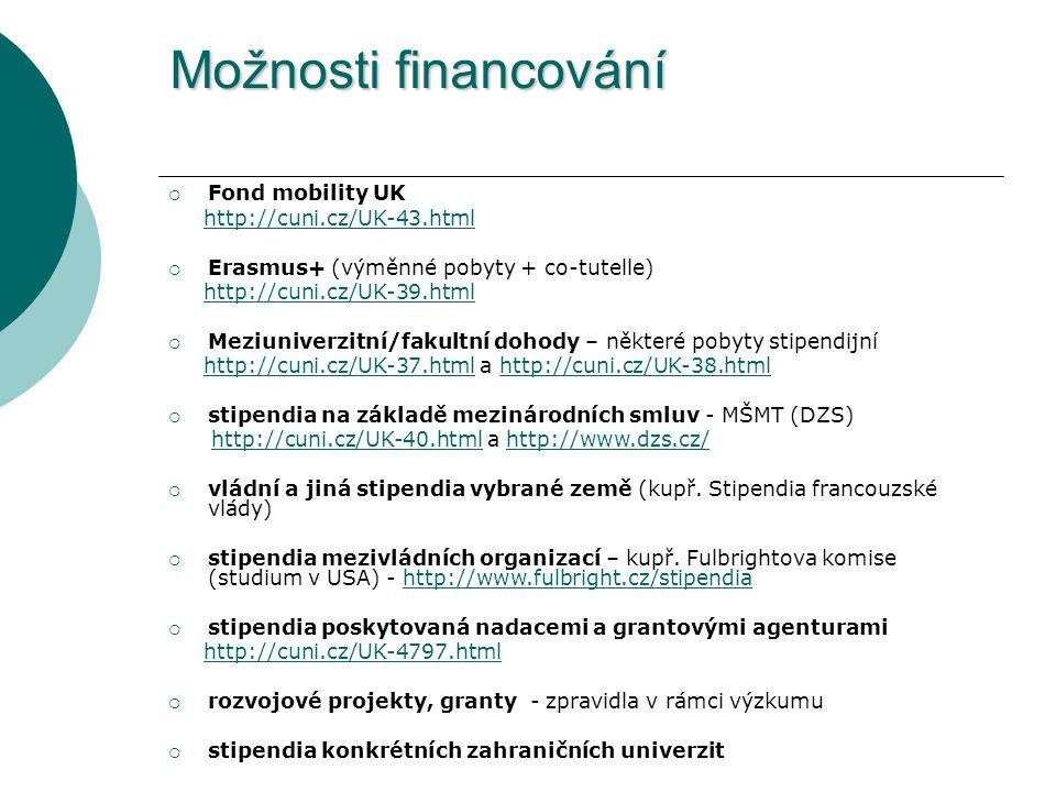 Možnosti financování  Fond mobility UK http://cuni.cz/UK-43.html  Erasmus+ (výměnné pobyty + co-tutelle) http://cuni.cz/UK-39.html  Meziuniverzitní/fakultní dohody – některé pobyty stipendijní http://cuni.cz/UK-37.html a http://cuni.cz/UK-38.htmlhttp://cuni.cz/UK-37.htmlhttp://cuni.cz/UK-38.html  stipendia na základě mezinárodních smluv - MŠMT (DZS) http://cuni.cz/UK-40.html a http://www.dzs.cz/http://cuni.cz/UK-40.htmlhttp://www.dzs.cz/  vládní a jiná stipendia vybrané země (kupř.