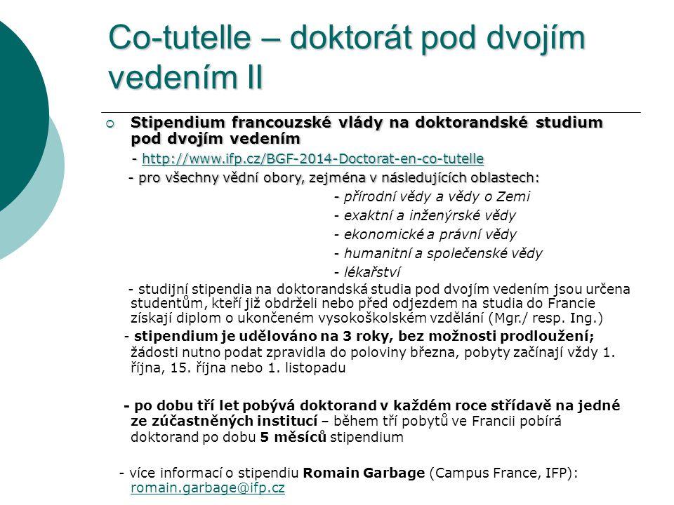 Co-tutelle – doktorát pod dvojím vedením II  Stipendium francouzské vlády na doktorandské studium pod dvojím vedením - http://www.ifp.cz/BGF-2014-Doctorat-en-co-tutelle - http://www.ifp.cz/BGF-2014-Doctorat-en-co-tutellehttp://www.ifp.cz/BGF-2014-Doctorat-en-co-tutelle - pro všechny vědní obory, zejména v následujících oblastech: - pro všechny vědní obory, zejména v následujících oblastech: - - přírodní vědy a vědy o Zemi - exaktní a inženýrské vědy - ekonomické a právní vědy - humanitní a společenské vědy - lékařství - studijní stipendia na doktorandská studia pod dvojím vedením jsou určena studentům, kteří již obdrželi nebo před odjezdem na studia do Francie získají diplom o ukončeném vysokoškolském vzdělání (Mgr./ resp.