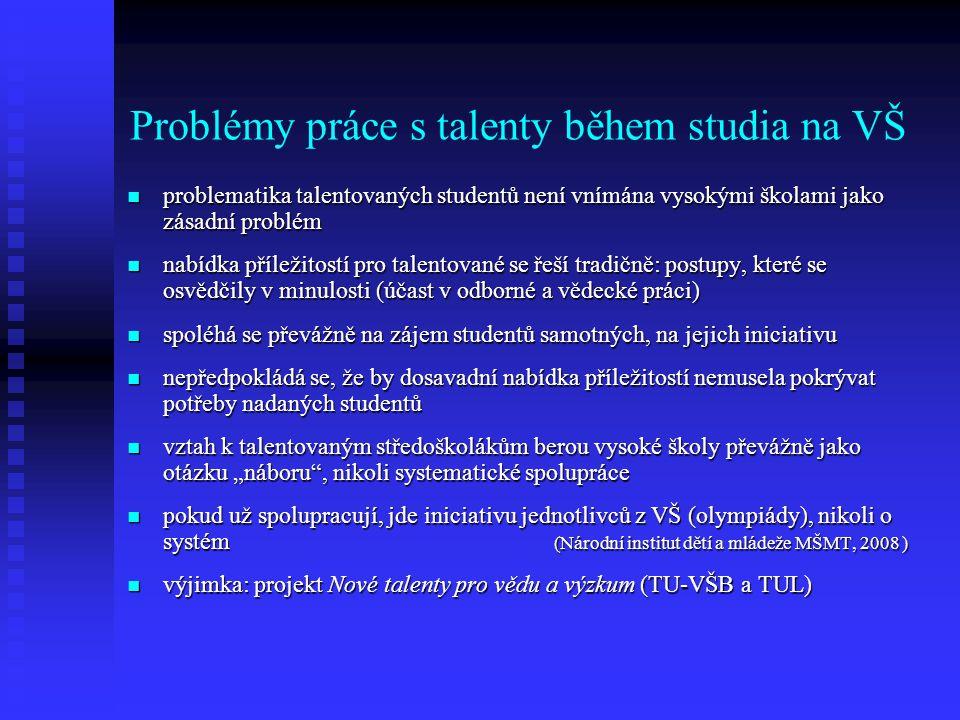 """Problémy práce s talenty během studia na VŠ problematika talentovaných studentů není vnímána vysokými školami jako zásadní problém problematika talentovaných studentů není vnímána vysokými školami jako zásadní problém nabídka příležitostí pro talentované se řeší tradičně: postupy, které se osvědčily v minulosti (účast v odborné a vědecké práci) nabídka příležitostí pro talentované se řeší tradičně: postupy, které se osvědčily v minulosti (účast v odborné a vědecké práci) spoléhá se převážně na zájem studentů samotných, na jejich iniciativu spoléhá se převážně na zájem studentů samotných, na jejich iniciativu nepředpokládá se, že by dosavadní nabídka příležitostí nemusela pokrývat potřeby nadaných studentů nepředpokládá se, že by dosavadní nabídka příležitostí nemusela pokrývat potřeby nadaných studentů vztah k talentovaným středoškolákům berou vysoké školy převážně jako otázku """"náboru , nikoli systematické spolupráce vztah k talentovaným středoškolákům berou vysoké školy převážně jako otázku """"náboru , nikoli systematické spolupráce pokud už spolupracují, jde iniciativu jednotlivců z VŠ (olympiády), nikoli o systém (Národní institut dětí a mládeže MŠMT, 2008 ) pokud už spolupracují, jde iniciativu jednotlivců z VŠ (olympiády), nikoli o systém (Národní institut dětí a mládeže MŠMT, 2008 ) výjimka: projekt Nové talenty pro vědu a výzkum (TU-VŠB a TUL) výjimka: projekt Nové talenty pro vědu a výzkum (TU-VŠB a TUL)"""