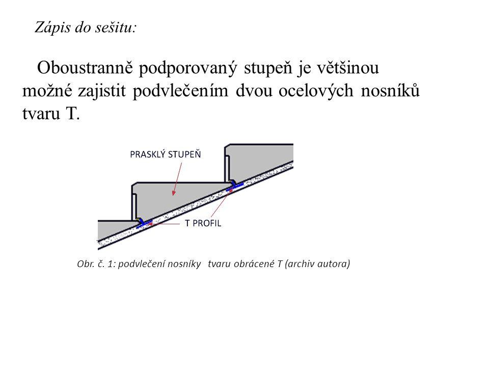 Oboustranně podporovaný stupeň je většinou možné zajistit podvlečením dvou ocelových nosníků tvaru T. Zápis do sešitu: Obr. č. 1: podvlečení nosníky t