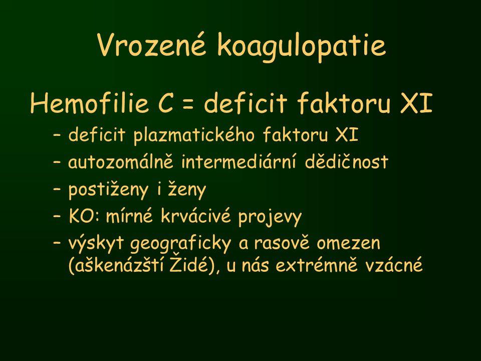 Vrozené koagulopatie Hemofilie C = deficit faktoru XI –deficit plazmatického faktoru XI –autozomálně intermediární dědičnost –postiženy i ženy –KO: mí