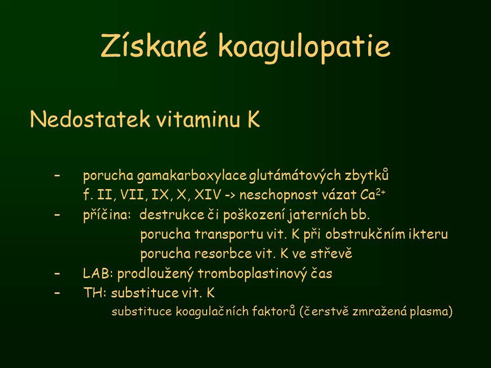 Získané koagulopatie Nedostatek vitaminu K –porucha gamakarboxylace glutámátových zbytků f. II, VII, IX, X, XIV -> neschopnost vázat Ca 2+ –příčina: d