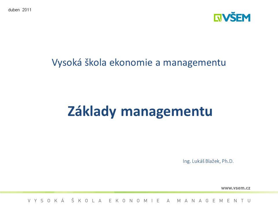 Vysoká škola ekonomie a managementu Základy managementu Ing. Lukáš Blažek, Ph.D. duben 2011