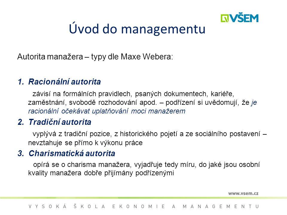Úvod do managementu Autorita manažera – typy dle Maxe Webera: 1.Racionální autorita závisí na formálních pravidlech, psaných dokumentech, kariéře, zam