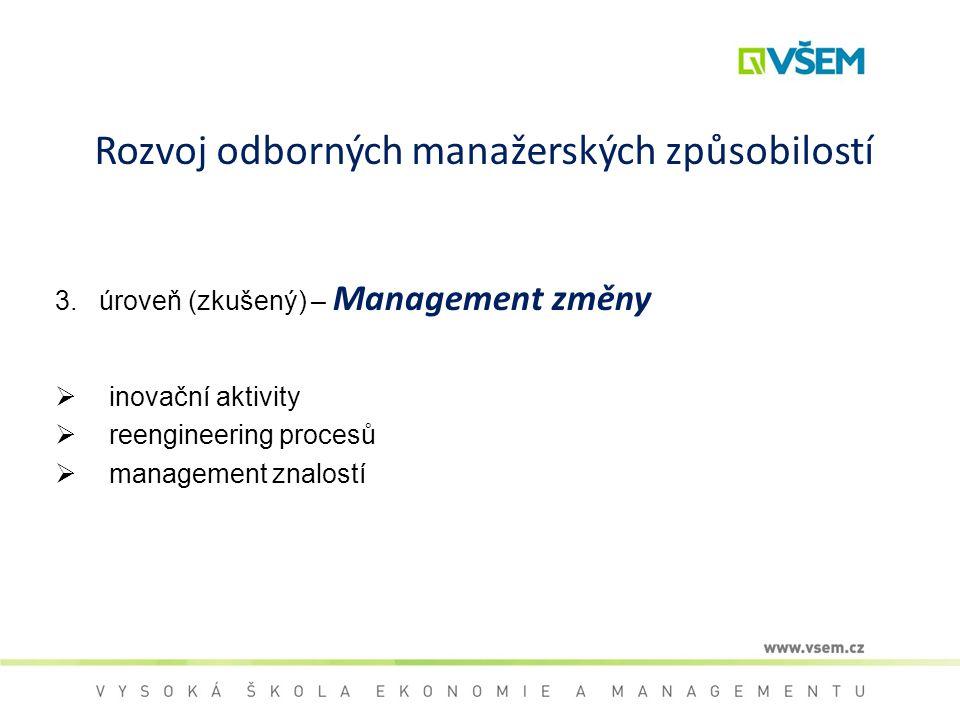 Rozvoj odborných manažerských způsobilostí 3. úroveň (zkušený) – Management změny  inovační aktivity  reengineering procesů  management znalostí