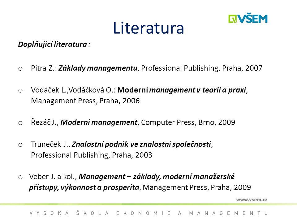 Literatura Doplňující literatura : o Pitra Z.: Základy managementu, Professional Publishing, Praha, 2007 o Vodáček L.,Vodáčková O.: Moderní management