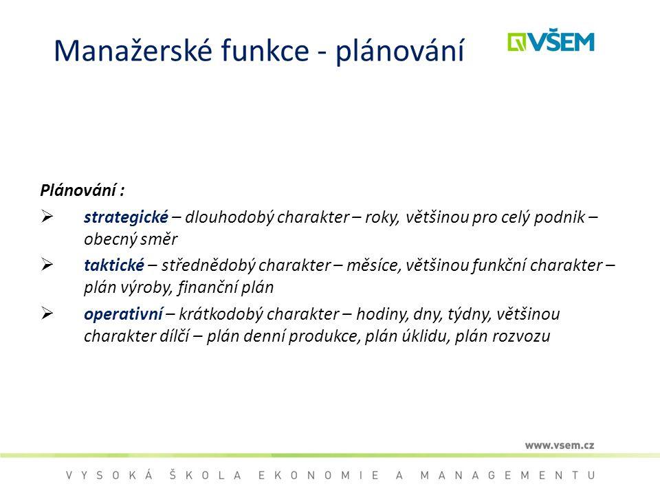 Manažerské funkce - plánování Plánování :  strategické – dlouhodobý charakter – roky, většinou pro celý podnik – obecný směr  taktické – střednědobý
