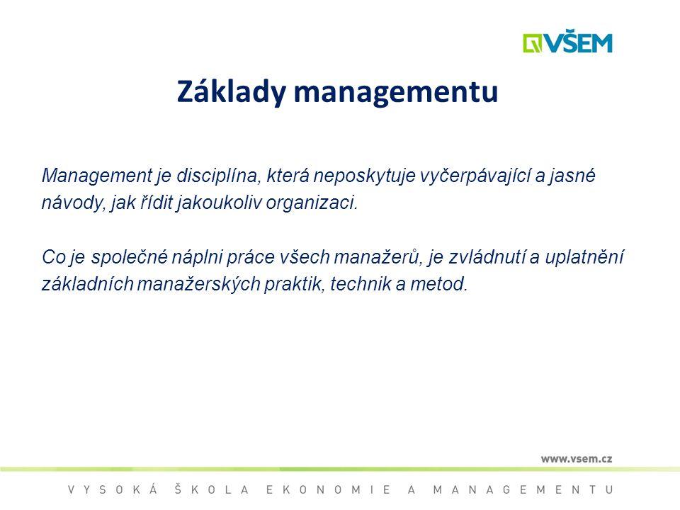 Základy managementu Management je disciplína, která neposkytuje vyčerpávající a jasné návody, jak řídit jakoukoliv organizaci. Co je společné náplni p