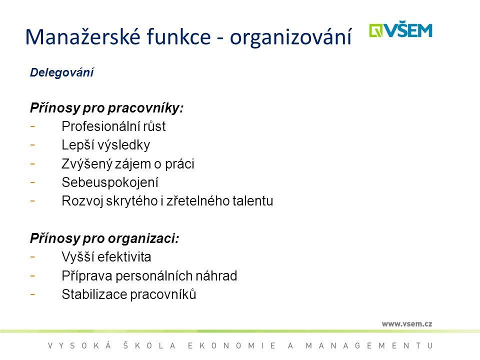 Manažerské funkce - organizování Delegování Přínosy pro pracovníky: - Profesionální růst - Lepší výsledky - Zvýšený zájem o práci - Sebeuspokojení - R