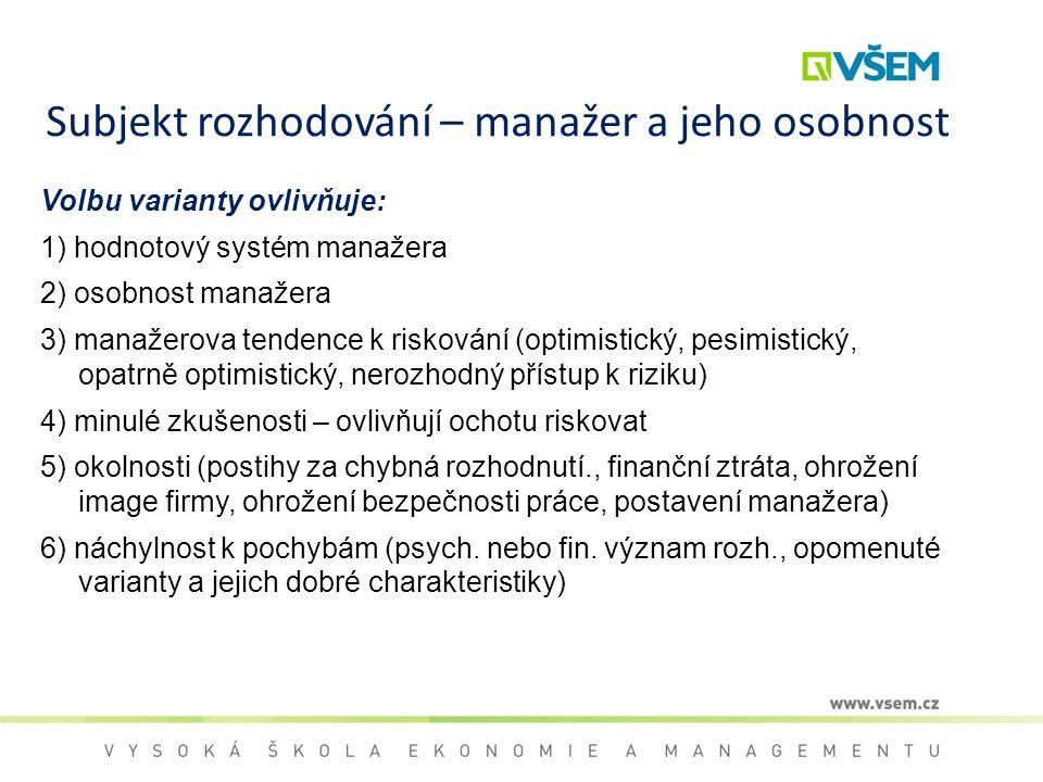 Subjekt rozhodování – manažer a jeho osobnost Volbu varianty ovlivňuje: 1) hodnotový systém manažera 2) osobnost manažera 3) manažerova tendence k ris