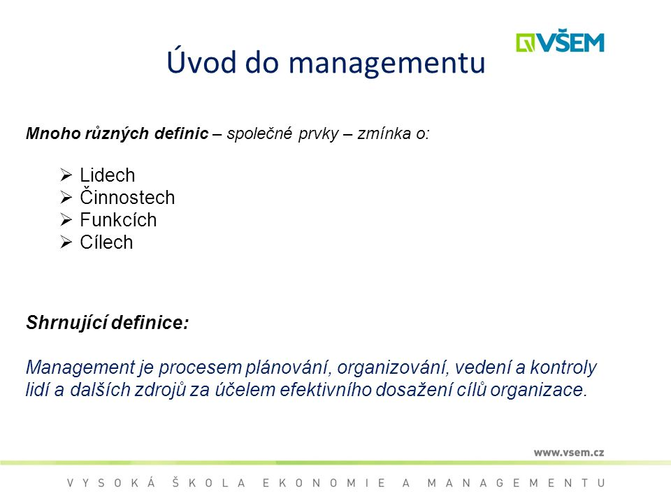 Úvod do managementu Mnoho různých definic – společné prvky – zmínka o:  Lidech  Činnostech  Funkcích  Cílech Shrnující definice: Management je pro