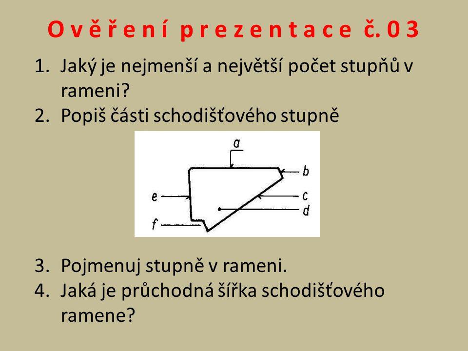 O v ě ř e n í p r e z e n t a c e č. 0 3 1.Jaký je nejmenší a největší počet stupňů v rameni? 2.Popiš části schodišťového stupně 3.Pojmenuj stupně v r