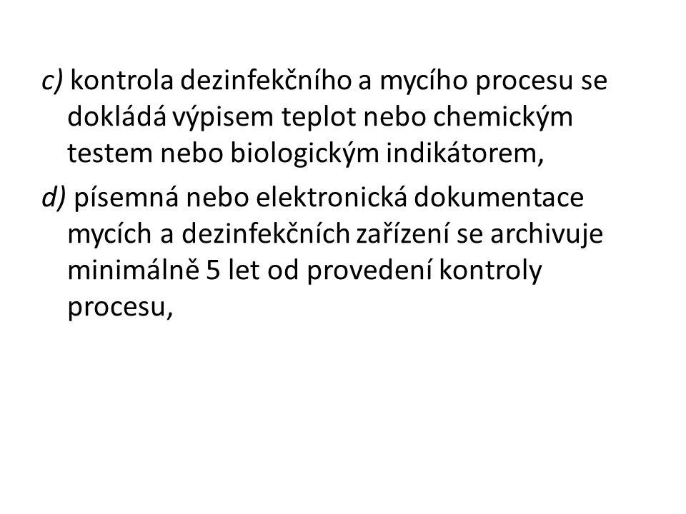 c) kontrola dezinfekčního a mycího procesu se dokládá výpisem teplot nebo chemickým testem nebo biologickým indikátorem, d) písemná nebo elektronická dokumentace mycích a dezinfekčních zařízení se archivuje minimálně 5 let od provedení kontroly procesu,