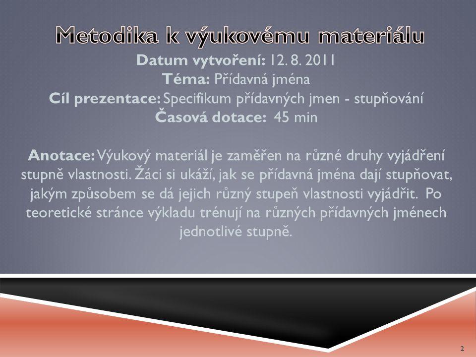 Datum vytvoření: 12. 8. 2011 Téma: Přídavná jména Cíl prezentace: Specifikum přídavných jmen - stupňování Časová dotace: 45 min Anotace: Výukový mater