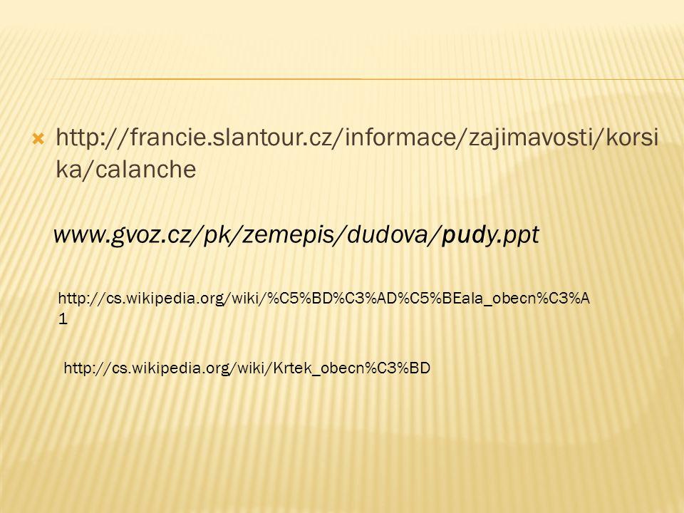  http://francie.slantour.cz/informace/zajimavosti/korsi ka/calanche www.gvoz.cz/pk/zemepis/dudova/pudy.ppt http://cs.wikipedia.org/wiki/%C5%BD%C3%AD%
