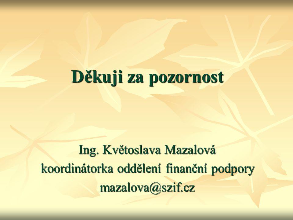 Děkuji za pozornost Ing. Květoslava Mazalová koordinátorka oddělení finanční podpory mazalova@szif.cz