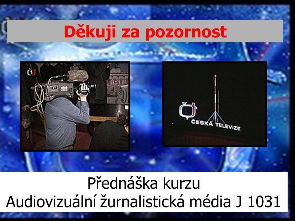 Děkuji za pozornost Přednáška kurzu Audiovizuální žurnalistická média J 1031