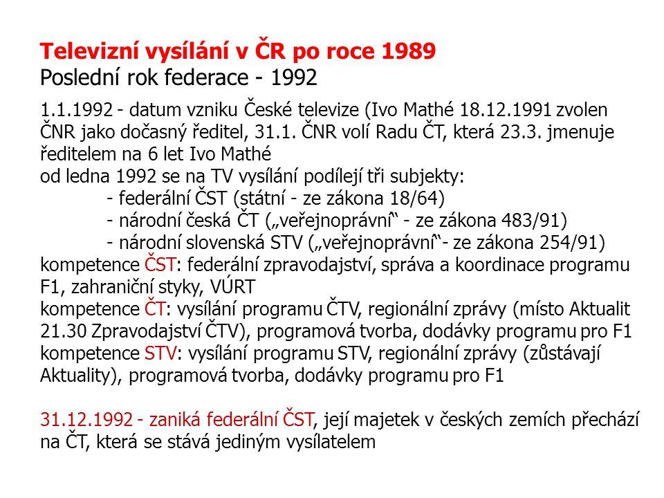 Televizní vysílání v ČR po roce 1989 Poslední rok federace - 1992 1.1.1992 - datum vzniku České televize (Ivo Mathé 18.12.1991 zvolen ČNR jako dočasný