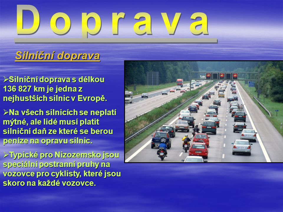  Silniční doprava s délkou 136 827 km je jedna z nejhustších silnic v Evropě.  Na všech silnicích se neplatí mýtné, ale lidé musí platit silniční da