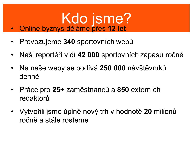 Kdo jsme? Online byznys děláme přes 12 let Provozujeme 340 sportovních webů Naši reportéři vidí 42 000 sportovních zápasů ročně Na naše weby se podívá