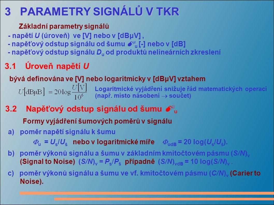 3 PARAMETRY SIGNÁLŮ V TKR 3 PARAMETRY SIGNÁLŮ V TKR Základní parametry signálů - napětí U (úroveň) ve [V] nebo v [dBμV], - napěťový odstup signálu od