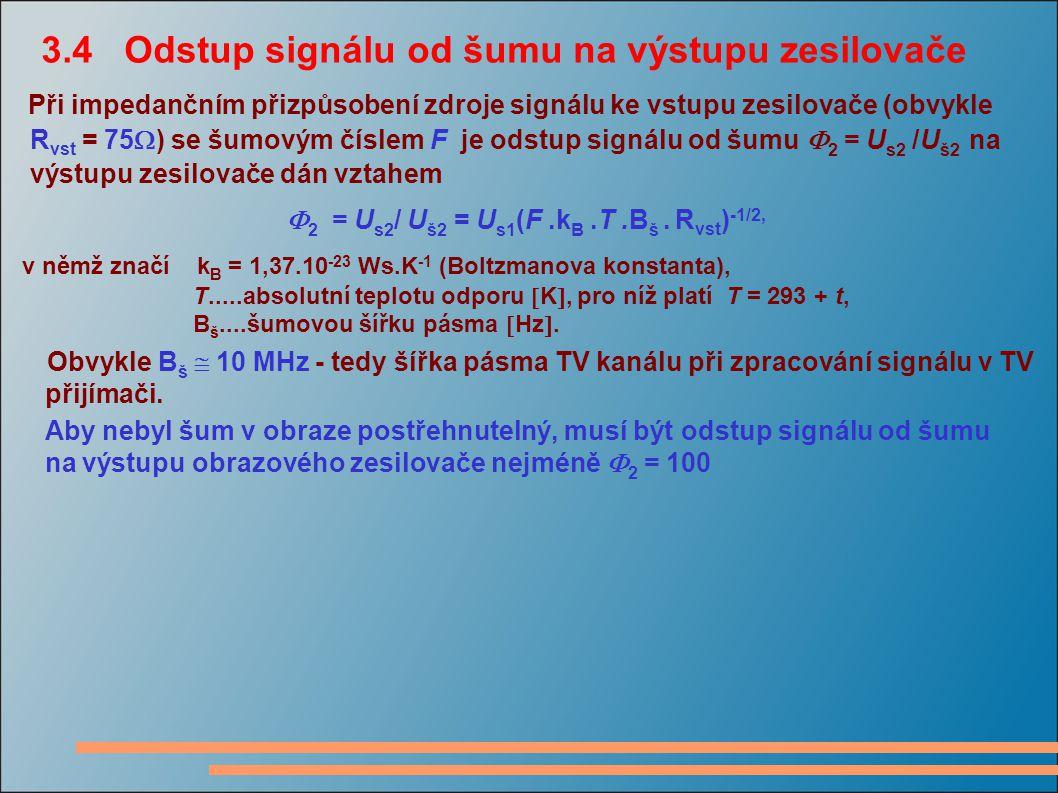 3.4 Odstup signálu od šumu na výstupu zesilovače Při impedančním přizpůsobení zdroje signálu ke vstupu zesilovače (obvykle R vst = 75  ) se šumovým č