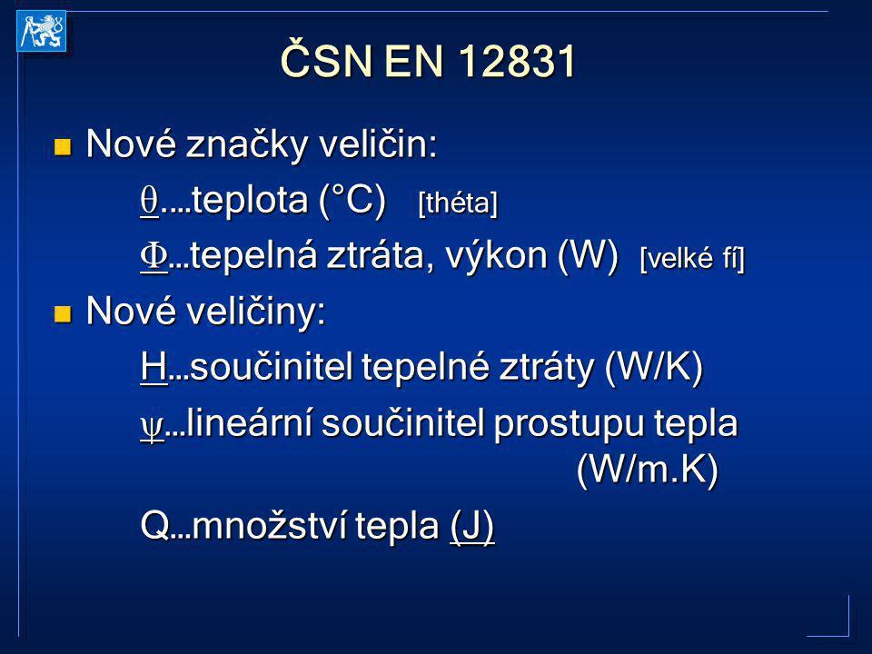ČSN EN 12831 Nové značky veličin: Nové značky veličin: θ.…teplota (°C) [théta] Φ …tepelná ztráta, výkon (W) [velké fí] Nové veličiny: Nové veličiny: H