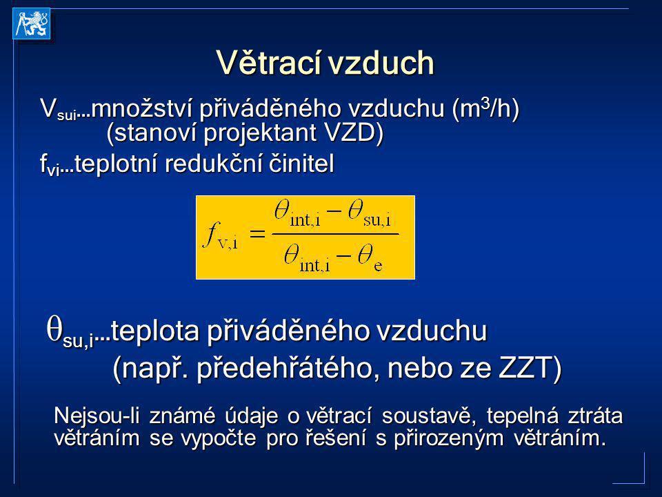 Větrací vzduch V sui …množství přiváděného vzduchu (m 3 /h) (stanoví projektant VZD) f vi …teplotní redukční činitel θ su,i …teplota přiváděného vzduc