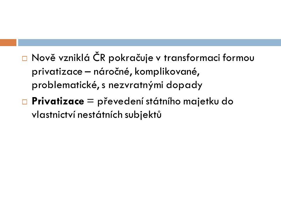  Nově vzniklá ČR pokračuje v transformaci formou privatizace – náročné, komplikované, problematické, s nezvratnými dopady  Privatizace = převedení s