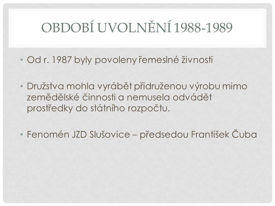 OBDOBÍ UVOLNĚNÍ 1988-1989 Od r. 1987 byly povoleny řemeslné živnosti Družstva mohla vyrábět přidruženou výrobu mimo zemědělské činnosti a nemusela odv