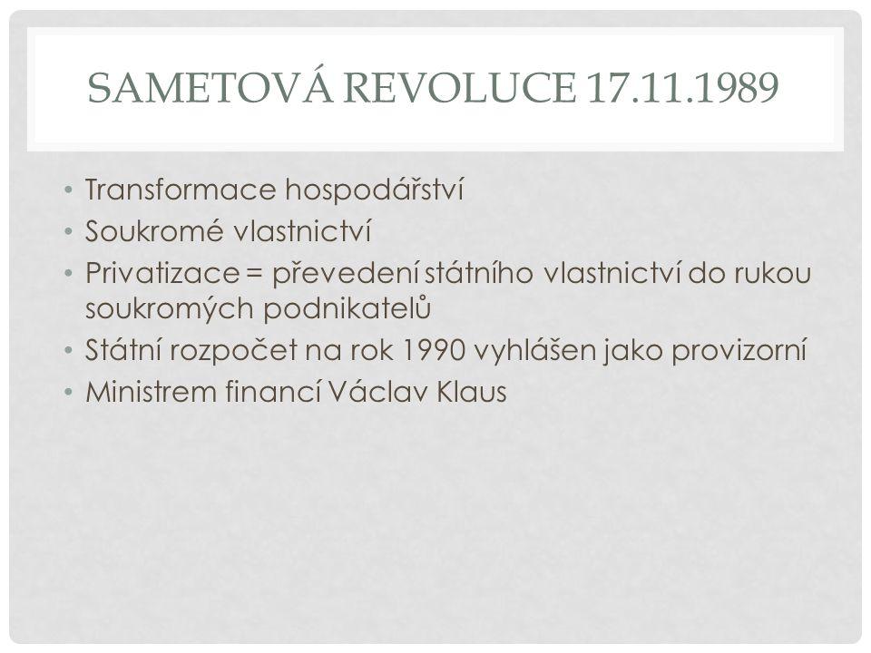 SAMETOVÁ REVOLUCE 17.11.1989 Transformace hospodářství Soukromé vlastnictví Privatizace = převedení státního vlastnictví do rukou soukromých podnikatelů Státní rozpočet na rok 1990 vyhlášen jako provizorní Ministrem financí Václav Klaus