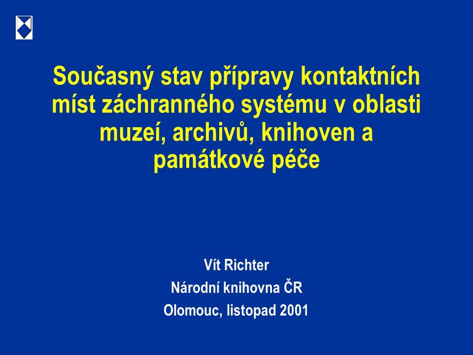 Současný stav přípravy kontaktních míst záchranného systému v oblasti muzeí, archivů, knihoven a památkové péče Vít Richter Národní knihovna ČR Olomouc, listopad 2001