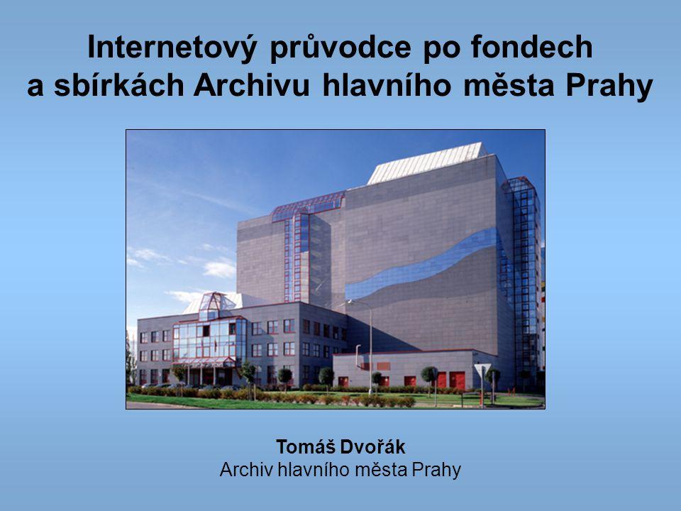 Internetový průvodce po fondech a sbírkách Archivu hlavního města Prahy Tomáš Dvořák Archiv hlavního města Prahy