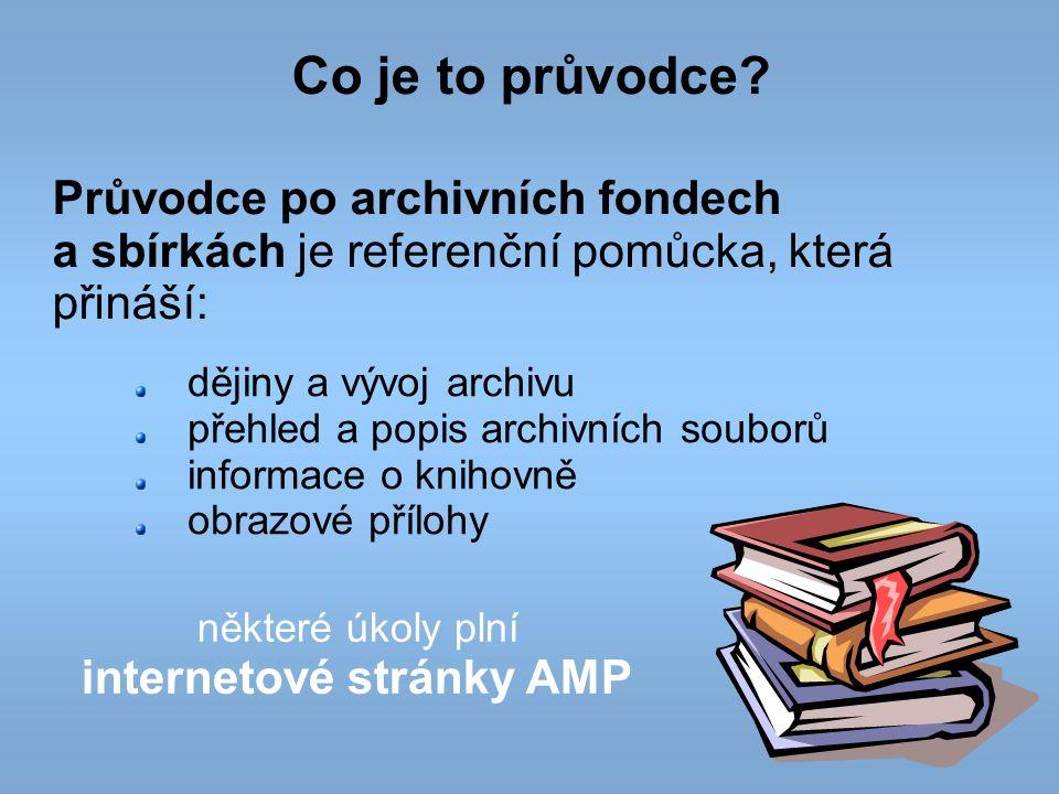Co je to průvodce? Průvodce po archivních fondech a sbírkách je referenční pomůcka, která přináší: dějiny a vývoj archivu přehled a popis archivních s