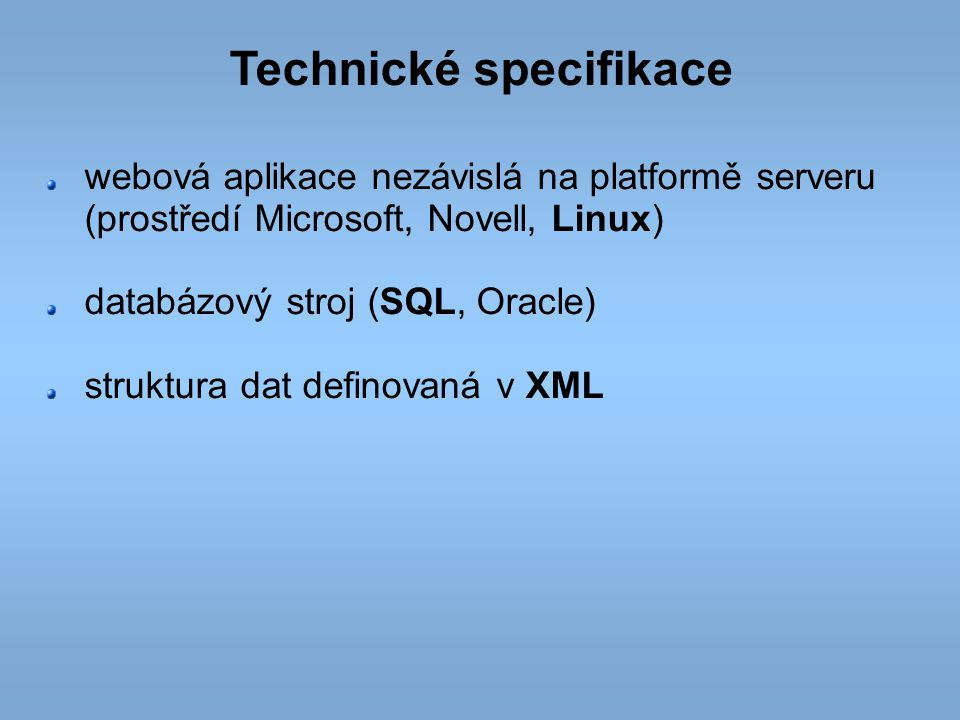 Technické specifikace webová aplikace nezávislá na platformě serveru (prostředí Microsoft, Novell, Linux) databázový stroj (SQL, Oracle) struktura dat