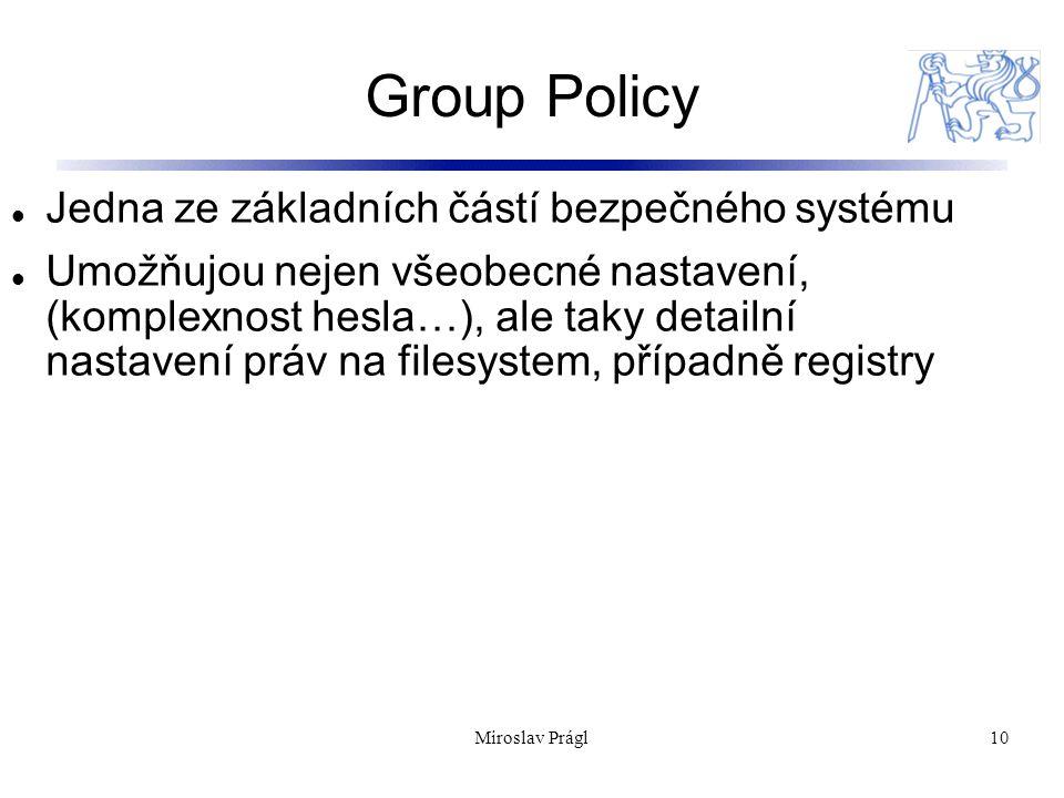 Group Policy 10 Jedna ze základních částí bezpečného systému Umožňujou nejen všeobecné nastavení, (komplexnost hesla…), ale taky detailní nastavení práv na filesystem, případně registry Miroslav Prágl