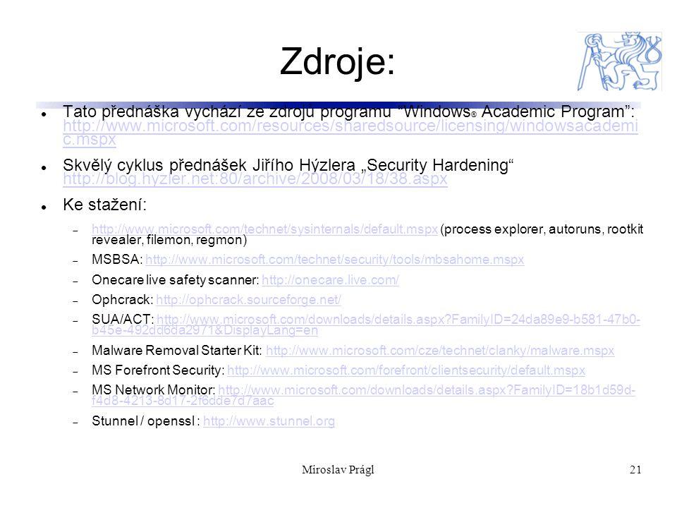 """21 Zdroje: Tato přednáška vychází ze zdrojů programu Windows ® Academic Program : http://www.microsoft.com/resources/sharedsource/licensing/windowsacademi c.mspx http://www.microsoft.com/resources/sharedsource/licensing/windowsacademi c.mspx Skvělý cyklus přednášek Jiřího Hýzlera """"Security Hardening http://blog.hyzler.net:80/archive/2008/03/18/38.aspx http://blog.hyzler.net:80/archive/2008/03/18/38.aspx Ke stažení:  http://www.microsoft.com/technet/sysinternals/default.mspx (process explorer, autoruns, rootkit revealer, filemon, regmon) http://www.microsoft.com/technet/sysinternals/default.mspx  MSBSA: http://www.microsoft.com/technet/security/tools/mbsahome.mspxhttp://www.microsoft.com/technet/security/tools/mbsahome.mspx  Onecare live safety scanner: http://onecare.live.com/http://onecare.live.com/  Ophcrack: http://ophcrack.sourceforge.net/http://ophcrack.sourceforge.net/  SUA/ACT: http://www.microsoft.com/downloads/details.aspx FamilyID=24da89e9-b581-47b0- b45e-492dd6da2971&DisplayLang=enhttp://www.microsoft.com/downloads/details.aspx FamilyID=24da89e9-b581-47b0- b45e-492dd6da2971&DisplayLang=en  Malware Removal Starter Kit: http://www.microsoft.com/cze/technet/clanky/malware.mspxhttp://www.microsoft.com/cze/technet/clanky/malware.mspx  MS Forefront Security: http://www.microsoft.com/forefront/clientsecurity/default.mspxhttp://www.microsoft.com/forefront/clientsecurity/default.mspx  MS Network Monitor: http://www.microsoft.com/downloads/details.aspx FamilyID=18b1d59d- f4d8-4213-8d17-2f6dde7d7aachttp://www.microsoft.com/downloads/details.aspx FamilyID=18b1d59d- f4d8-4213-8d17-2f6dde7d7aac  Stunnel / openssl : http://www.stunnel.orghttp://www.stunnel.org Miroslav Prágl"""