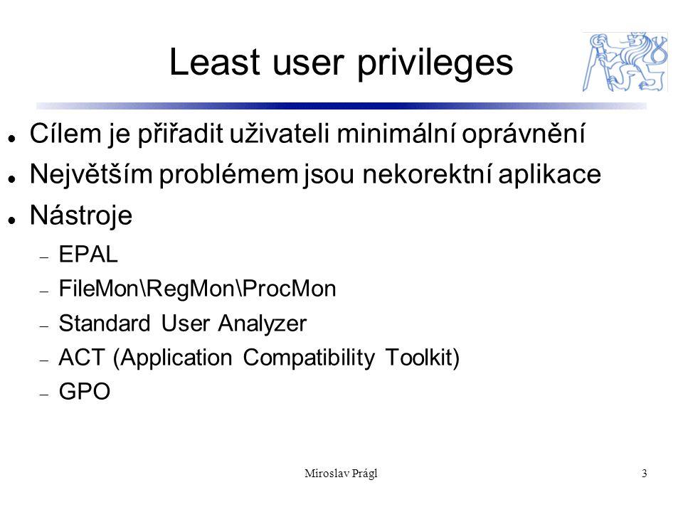 Least user privileges 3 Cílem je přiřadit uživateli minimální oprávnění Největším problémem jsou nekorektní aplikace Nástroje  EPAL  FileMon\RegMon\ProcMon  Standard User Analyzer  ACT (Application Compatibility Toolkit)  GPO Miroslav Prágl