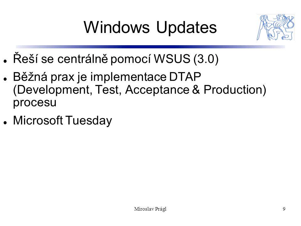 Windows Updates 9 Řeší se centrálně pomocí WSUS (3.0) Běžná prax je implementace DTAP (Development, Test, Acceptance & Production) procesu Microsoft Tuesday Miroslav Prágl