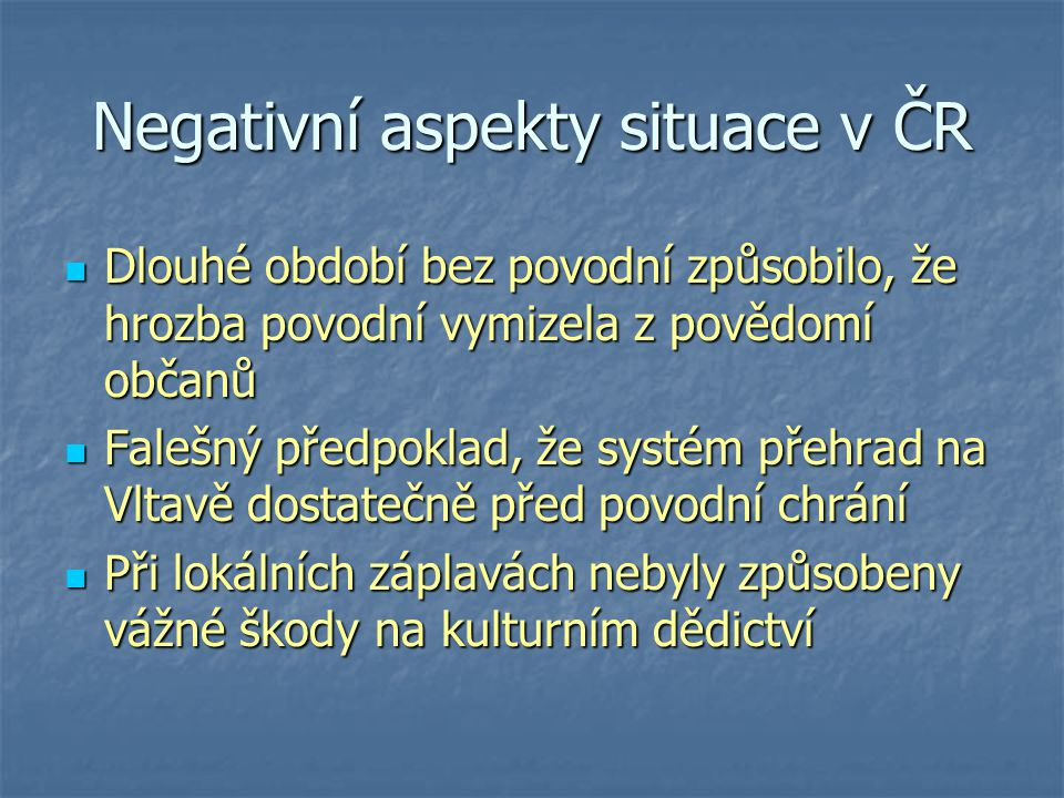 Negativní aspekty situace v ČR Dlouhé období bez povodní způsobilo, že hrozba povodní vymizela z povědomí občanů Dlouhé období bez povodní způsobilo,